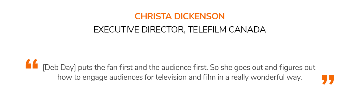 [Deb Day] puts the fan first and the audience first. So she goes out and figures out how to engage audiences for television and film in a really wonderful way. CHRISTA DICKENSON | EXECUTIVE DIRECTOR, TELEFILM CANADA