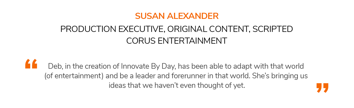 Deb, in the creation of Innovate By Day, has been able to adapt with that world (of entertainment) and be a leader and forerunner in that world. She's bringing us ideas that we haven't even thought of yet. SUSAN ALEXANDER | PRODUCTION EXECUTIVE, ORIGINAL CONTENT, SCRIPTED, CORUS ENTERTAINMENT