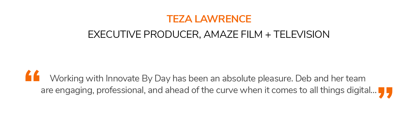 Working with Innovate By Day has been an absolute pleasure. Deb and her team are engaging, professional, and ahead of the curve when it comes to all things digital… TEZA LAWRENCE | EXECUTIVE PRODUCER, AMAZE FILM + TELEVISION
